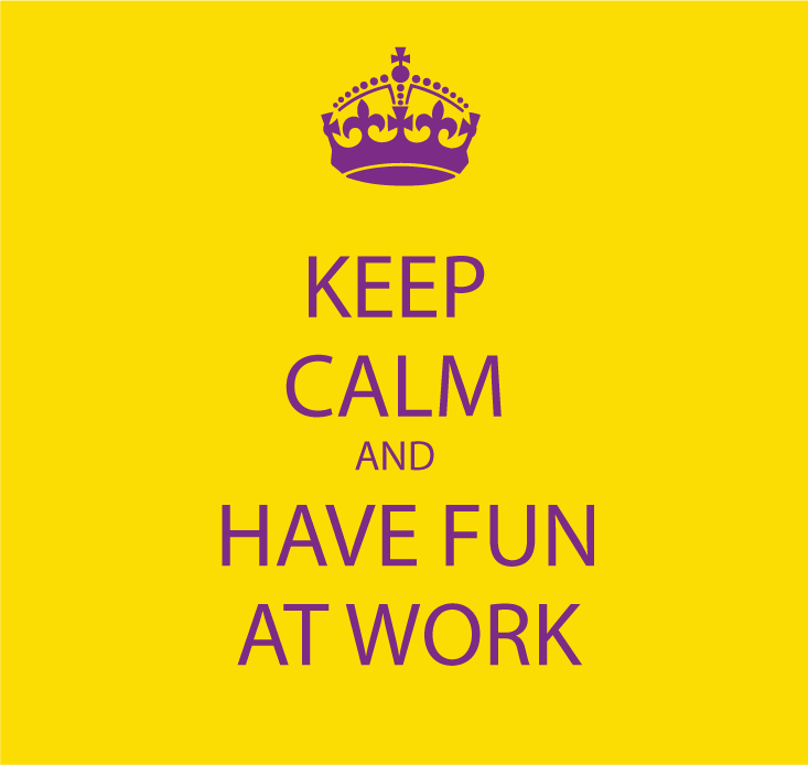 Keep calm and have fun at work